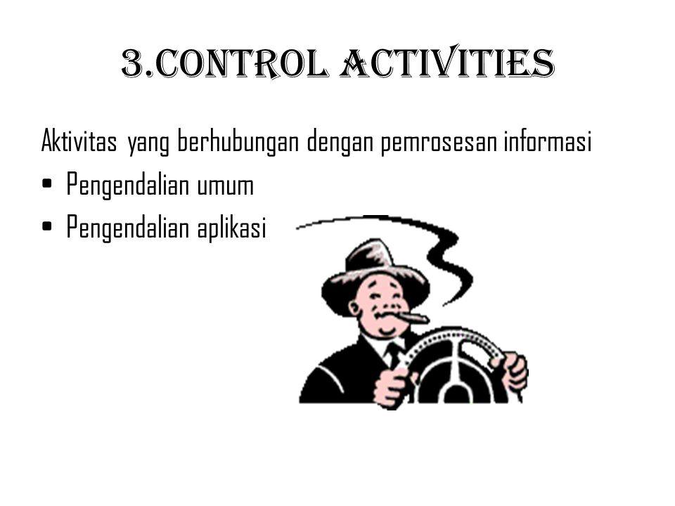 3.Control Activities Aktivitas yang berhubungan dengan pemrosesan informasi Pengendalian umum Pengendalian aplikasi