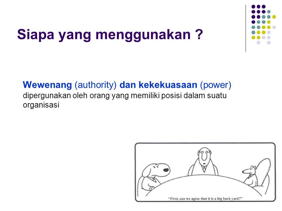 Siapa yang menggunakan ? Wewenang (authority) dan kekekuasaan (power) dipergunakan oleh orang yang memiliki posisi dalam suatu organisasi
