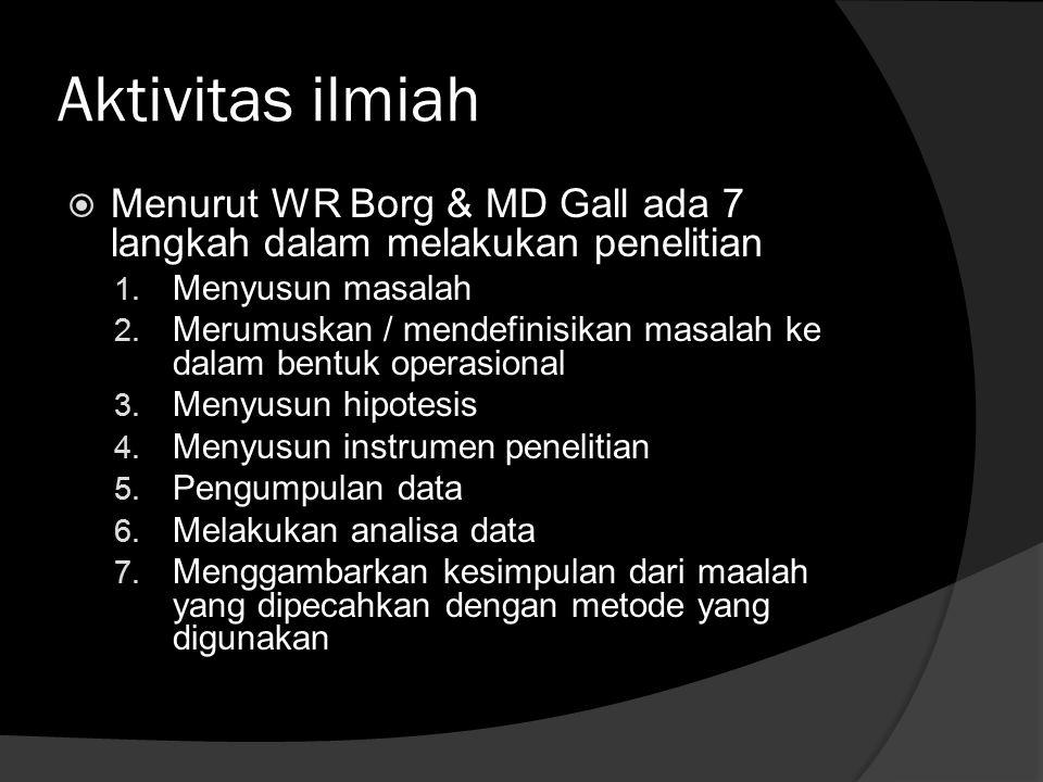 Aktivitas ilmiah  Menurut WR Borg & MD Gall ada 7 langkah dalam melakukan penelitian 1. Menyusun masalah 2. Merumuskan / mendefinisikan masalah ke da