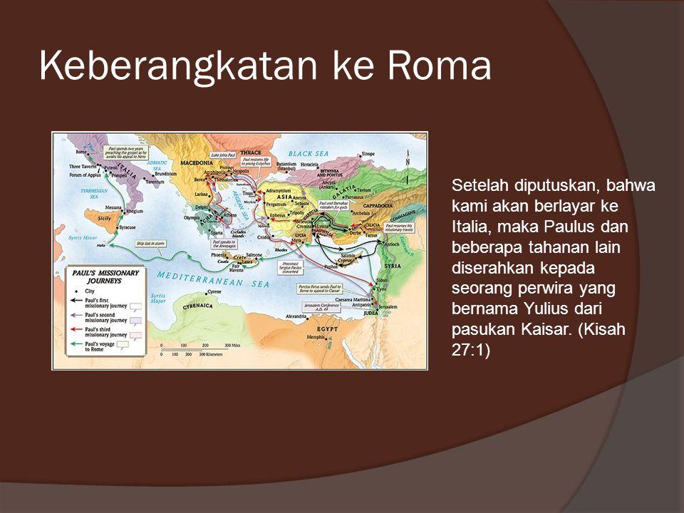 Keberangkatan ke Roma Setelah diputuskan, bahwa kami akan berlayar ke Italia, maka Paulus dan beberapa tahanan lain diserahkan kepada seorang perwira