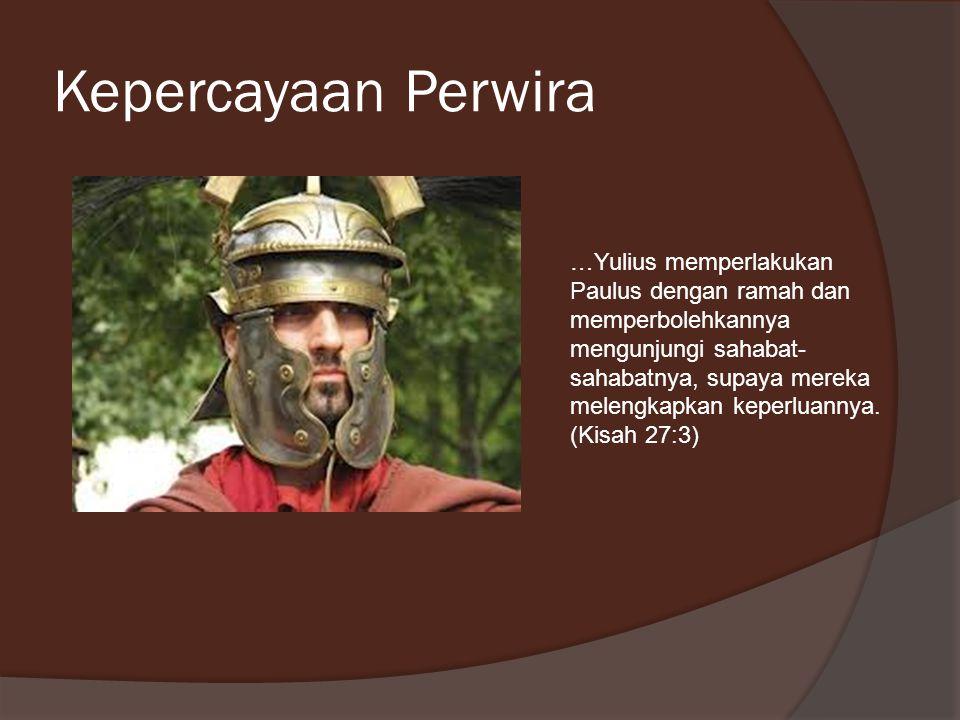 Kepercayaan Perwira …Yulius memperlakukan Paulus dengan ramah dan memperbolehkannya mengunjungi sahabat- sahabatnya, supaya mereka melengkapkan keperl