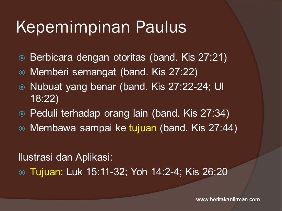 Kepemimpinan Paulus  Berbicara dengan otoritas (band. Kis 27:21)  Memberi semangat (band. Kis 27:22)  Nubuat yang benar (band. Kis 27:22-24; Ul 18: