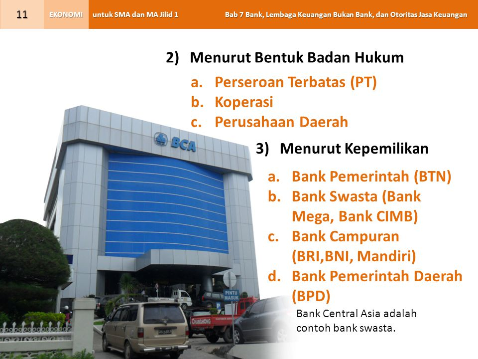 untuk SMA dan MA Jilid 1 Bab 7 Bank, Lembaga Keuangan Bukan Bank, dan Otoritas Jasa Keuangan EKONOMI 11 a.Perseroan Terbatas (PT) b.Koperasi c.Perusahaan Daerah 2)Menurut Bentuk Badan Hukum a.Bank Pemerintah (BTN) b.Bank Swasta (Bank Mega, Bank CIMB) c.Bank Campuran (BRI,BNI, Mandiri) d.Bank Pemerintah Daerah (BPD) 3)Menurut Kepemilikan Bank Central Asia adalah contoh bank swasta.