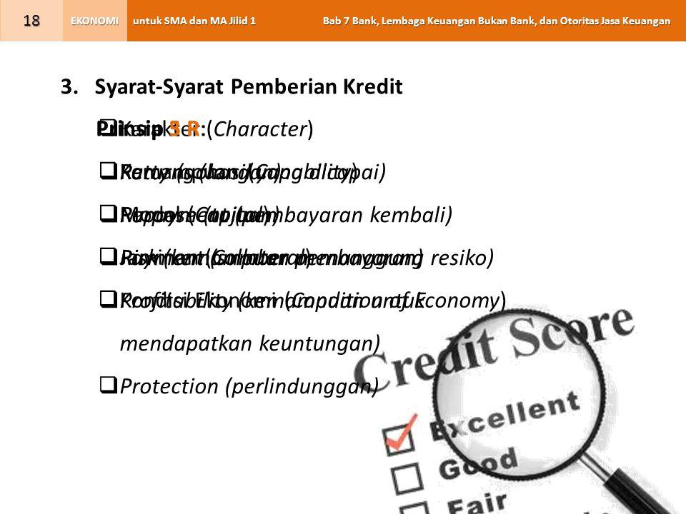 untuk SMA dan MA Jilid 1 Bab 7 Bank, Lembaga Keuangan Bukan Bank, dan Otoritas Jasa Keuangan EKONOMI 18 3.Syarat-Syarat Pemberian Kredit  Karakter (Character)  Kemampuan (Capability)  Modal (Capital)  Jaminan (Collateral)  Kondisi Ekonomi (Condition of Economy) Prinsip 5 P:  Party (golongan)  Purpose (tujuan)  Payment (sumber pembayaran)  Profitability (kemampuan untuk mendapatkan keuntungan)  Protection (perlindunggan) Prinsip 3 R:  Returns (hasil yang dicapai)  Repayment (pembayaran kembali)  Risk (kemampuan menanggung resiko)