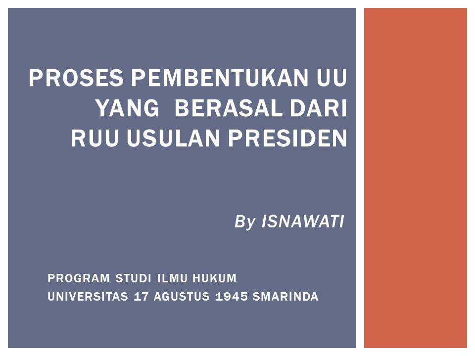By ISNAWATI PROGRAM STUDI ILMU HUKUM UNIVERSITAS 17 AGUSTUS 1945 SMARINDA PROSES PEMBENTUKAN UU YANG BERASAL DARI RUU USULAN PRESIDEN