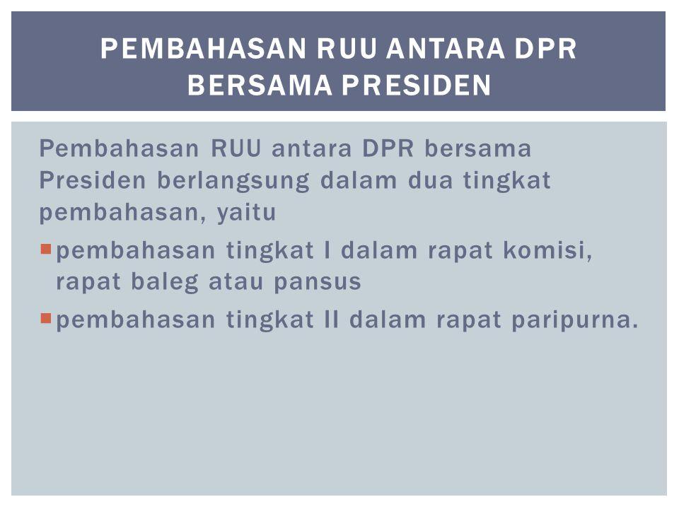 Pembahasan RUU antara DPR bersama Presiden berlangsung dalam dua tingkat pembahasan, yaitu  pembahasan tingkat I dalam rapat komisi, rapat baleg atau