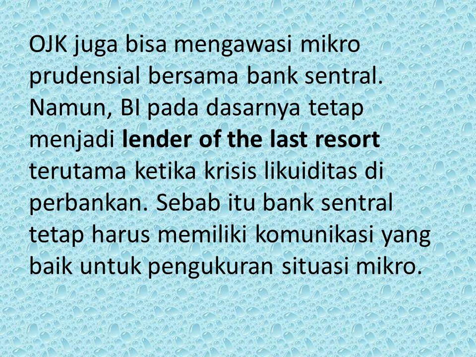 OJK juga bisa mengawasi mikro prudensial bersama bank sentral. Namun, BI pada dasarnya tetap menjadi lender of the last resort terutama ketika krisis