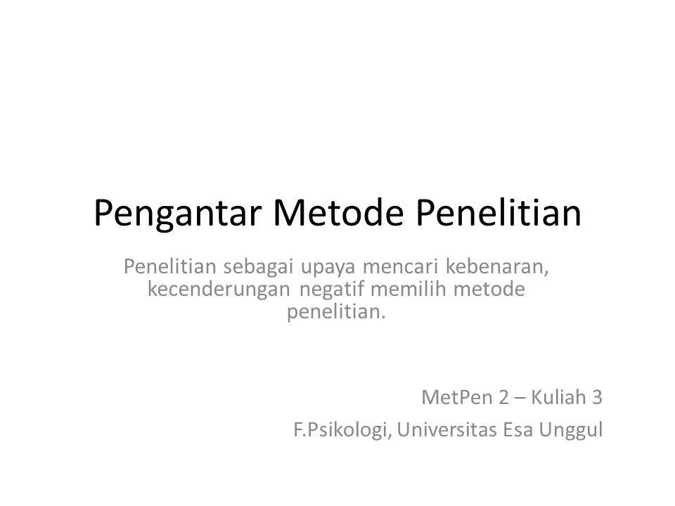 Pengantar Metode Penelitian Penelitian sebagai upaya mencari kebenaran, kecenderungan negatif memilih metode penelitian. MetPen 2 – Kuliah 3 F.Psikolo