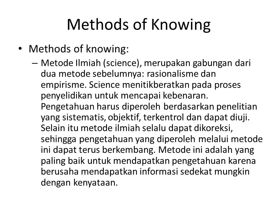 Methods of Knowing Methods of knowing: – Metode Ilmiah (science), merupakan gabungan dari dua metode sebelumnya: rasionalisme dan empirisme. Science m