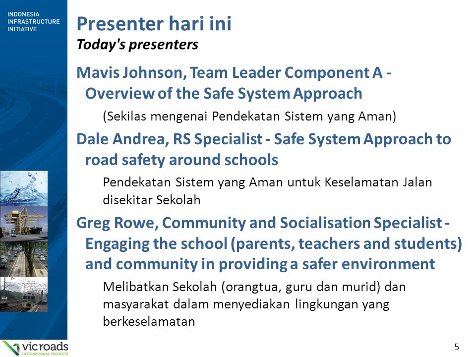 5 Presenter hari ini Today s presenters Mavis Johnson, Team Leader Component A - Overview of the Safe System Approach (Sekilas mengenai Pendekatan Sistem yang Aman) Dale Andrea, RS Specialist - Safe System Approach to road safety around schools Pendekatan Sistem yang Aman untuk Keselamatan Jalan disekitar Sekolah Greg Rowe, Community and Socialisation Specialist - Engaging the school (parents, teachers and students) and community in providing a safer environment Melibatkan Sekolah (orangtua, guru dan murid) dan masyarakat dalam menyediakan lingkungan yang berkeselamatan
