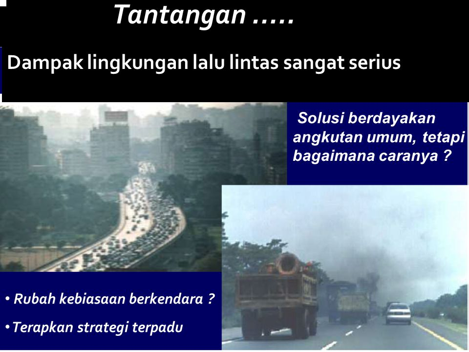 2 Tantangan..... Rubah kebiasaan berkendara ? Terapkan strategi terpadu Solusi berdayakan angkutan umum, tetapi bagaimana caranya ? Dampak lingkungan