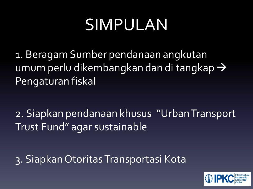 """SIMPULAN 1. Beragam Sumber pendanaan angkutan umum perlu dikembangkan dan di tangkap  Pengaturan fiskal 2. Siapkan pendanaan khusus """"Urban Transport"""