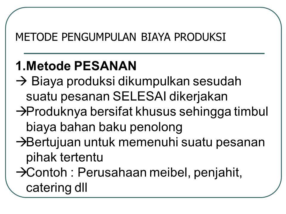METODE PENGUMPULAN BIAYA PRODUKSI 1.Metode PESANAN  Biaya produksi dikumpulkan sesudah suatu pesanan SELESAI dikerjakan  Produknya bersifat khusus s
