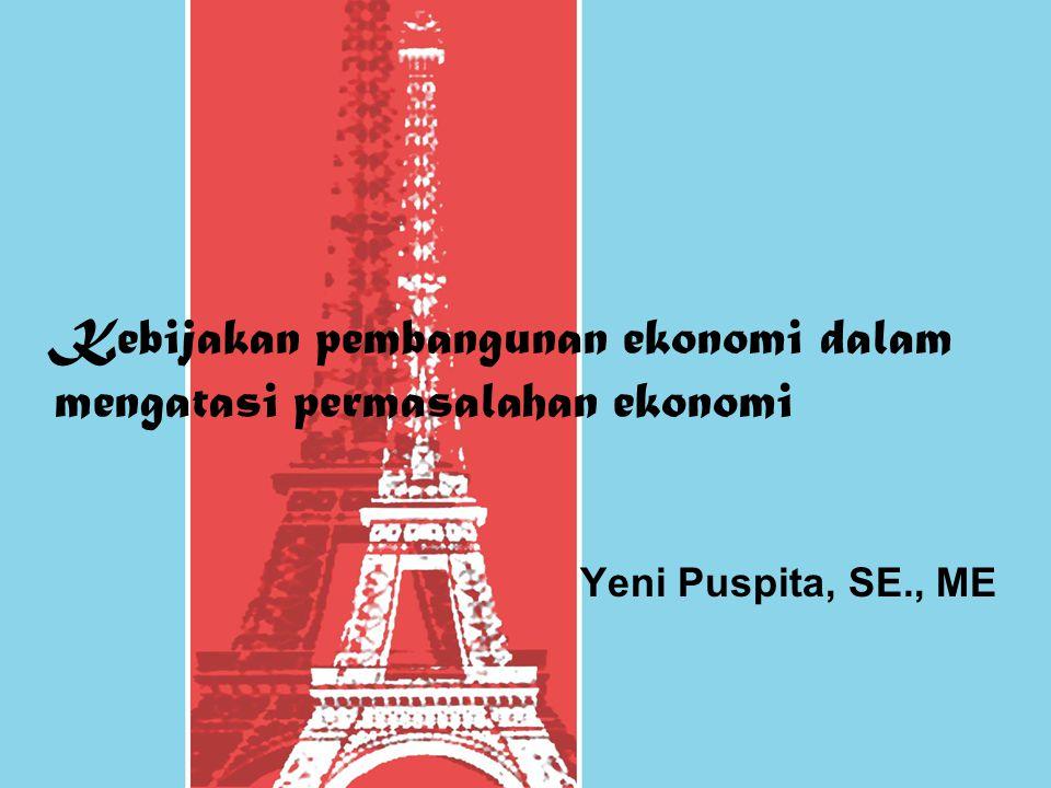 Kebijakan pembangunan ekonomi dalam mengatasi permasalahan ekonomi Yeni Puspita, SE., ME