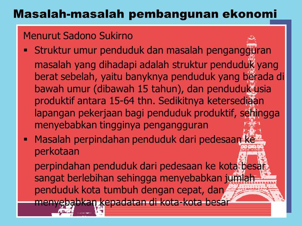 Masalah-masalah pembangunan ekonomi Menurut Sadono Sukirno  Struktur umur penduduk dan masalah pengangguran masalah yang dihadapi adalah struktur pen