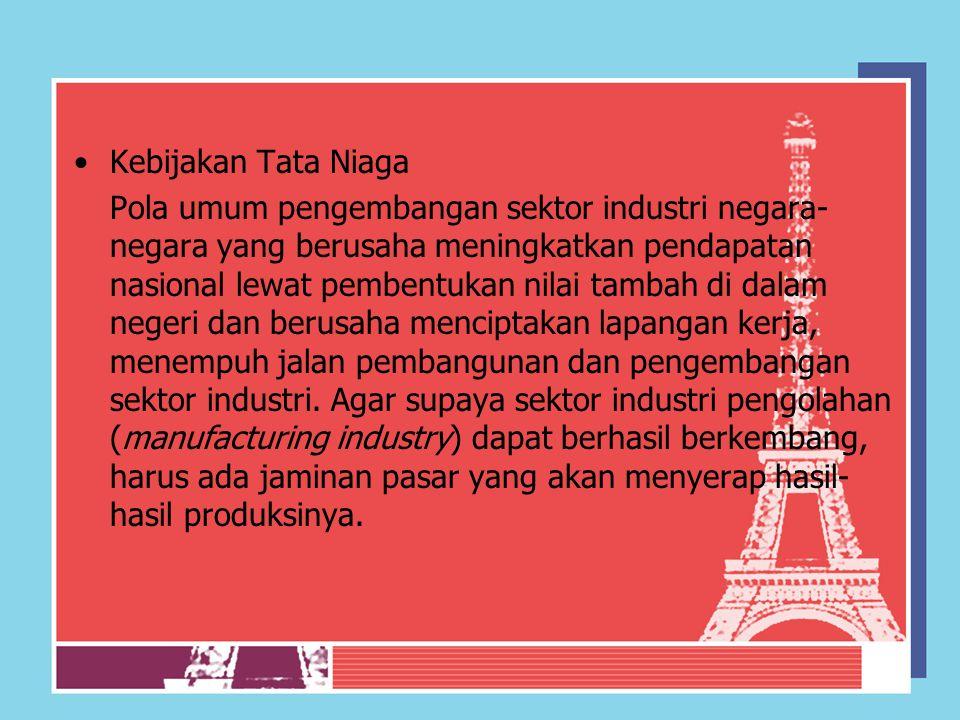 Kebijakan Tata Niaga Pola umum pengembangan sektor industri negara- negara yang berusaha meningkatkan pendapatan nasional lewat pembentukan nilai tamb