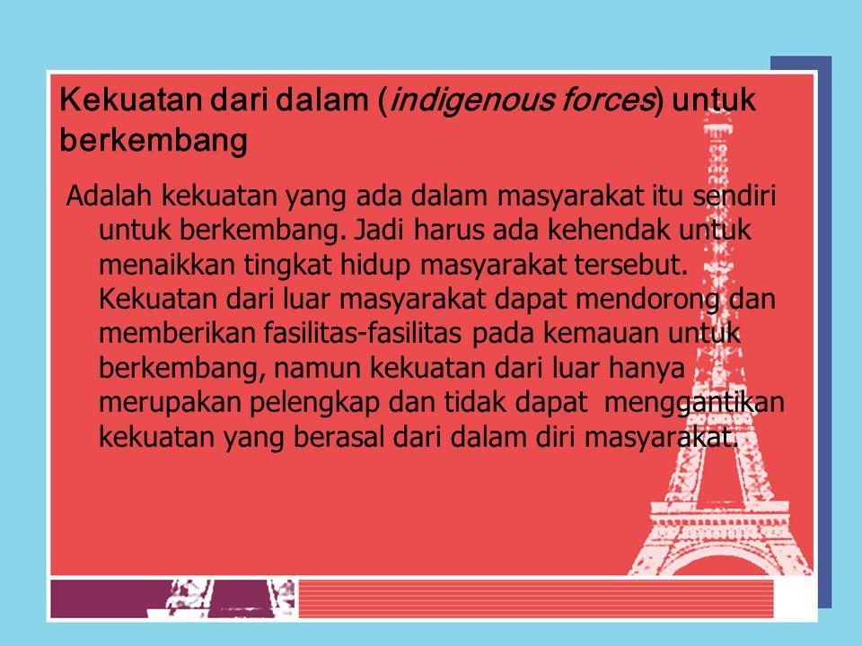 Kekuatan dari dalam (indigenous forces) untuk berkembang Adalah kekuatan yang ada dalam masyarakat itu sendiri untuk berkembang. Jadi harus ada kehend