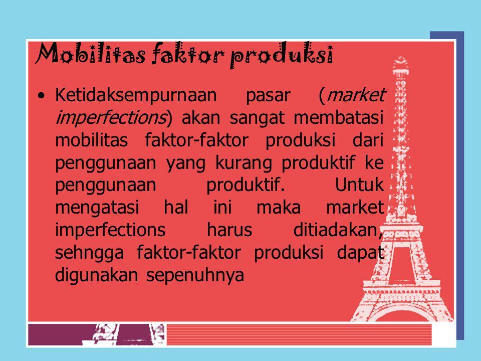 Mobilitas faktor produksi Ketidaksempurnaan pasar (market imperfections) akan sangat membatasi mobilitas faktor-faktor produksi dari penggunaan yang k