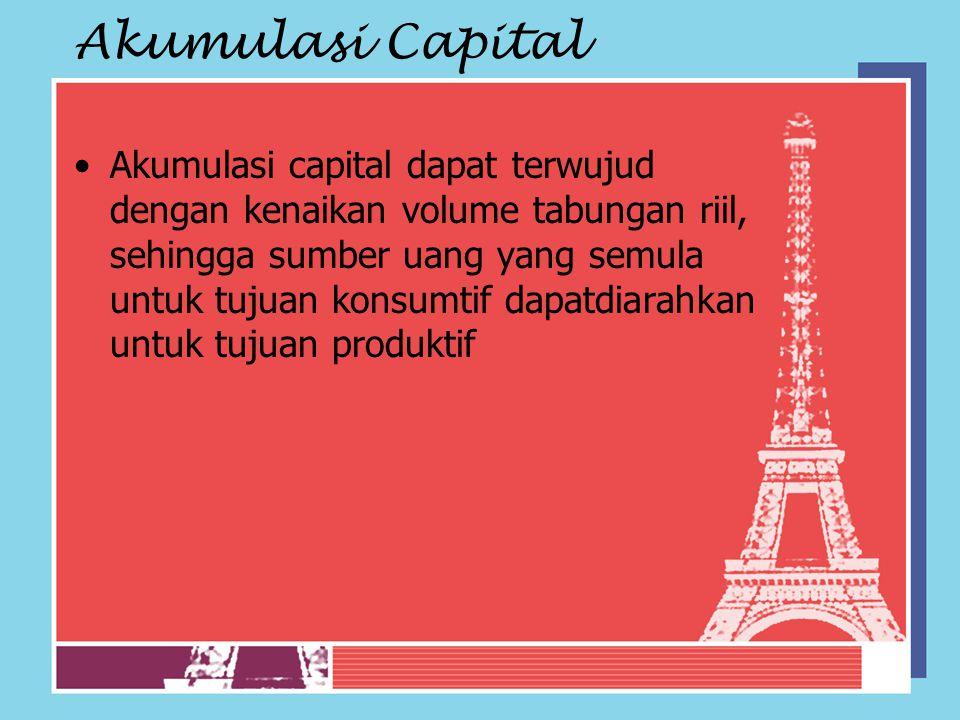 Akumulasi Capital Akumulasi capital dapat terwujud dengan kenaikan volume tabungan riil, sehingga sumber uang yang semula untuk tujuan konsumtif dapat