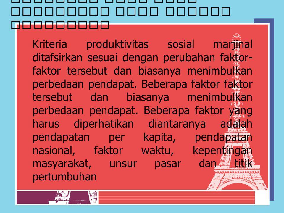 Kriteria atau arah investasi yang sesuai kebutuhan Kriteria produktivitas sosial marjinal ditafsirkan sesuai dengan perubahan faktor- faktor tersebut