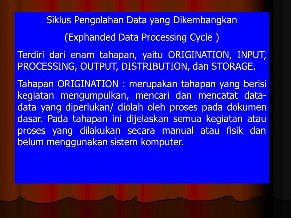 Siklus Pengolahan Data yang Dikembangkan (Exphanded Data Processing Cycle ) Terdiri dari enam tahapan, yaitu ORIGINATION, INPUT, PROCESSING, OUTPUT, D