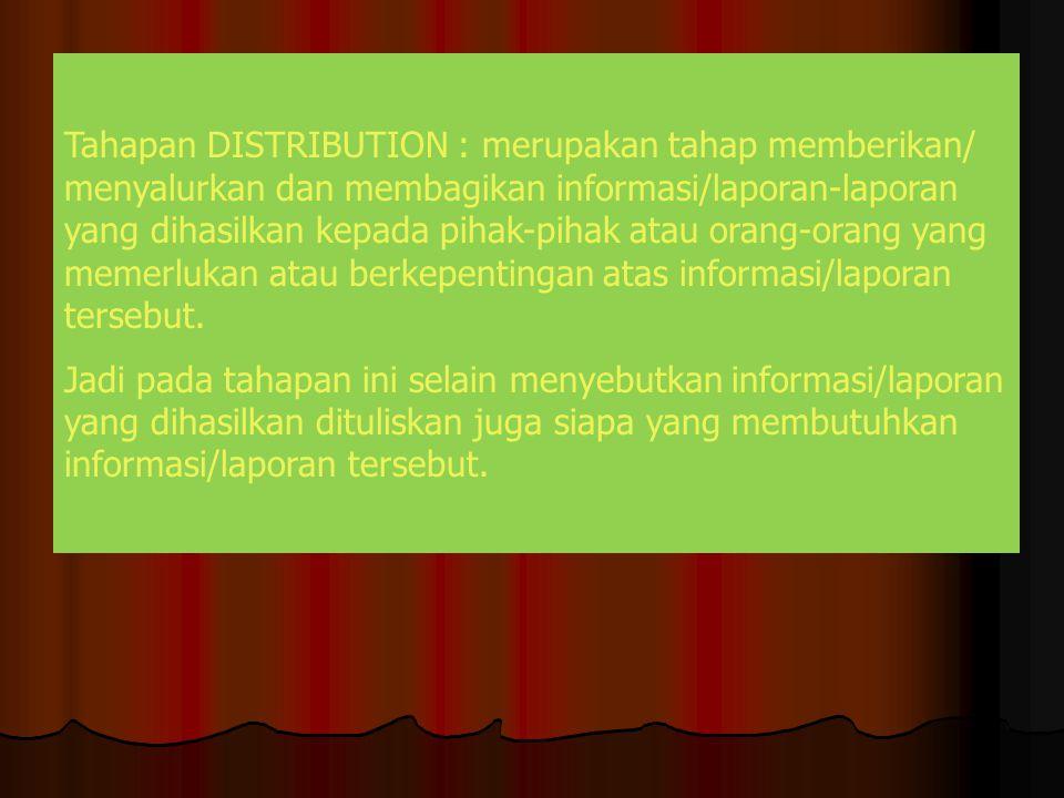 Tahapan DISTRIBUTION : merupakan tahap memberikan/ menyalurkan dan membagikan informasi/laporan-laporan yang dihasilkan kepada pihak-pihak atau orang-