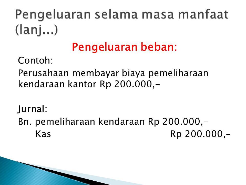 Pengeluaran beban: Contoh: Perusahaan membayar biaya pemeliharaan kendaraan kantor Rp 200.000,- Jurnal: Bn. pemeliharaan kendaraan Rp 200.000,- Kas Rp