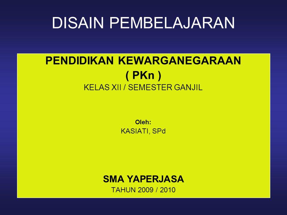 DISAIN PEMBELAJARAN PENDIDIKAN KEWARGANEGARAAN ( PKn ) KELAS XII / SEMESTER GANJIL Oleh: KASIATI, SPd SMA YAPERJASA TAHUN 2009 / 2010