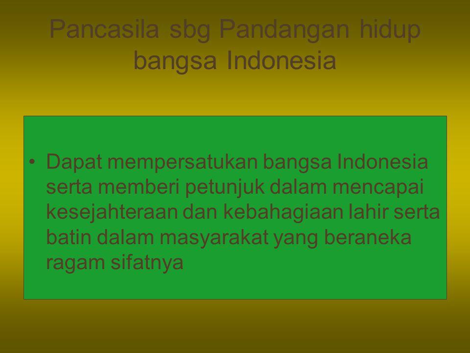Pancasila sbg Pandangan hidup bangsa Indonesia Dapat mempersatukan bangsa Indonesia serta memberi petunjuk dalam mencapai kesejahteraan dan kebahagiaan lahir serta batin dalam masyarakat yang beraneka ragam sifatnya