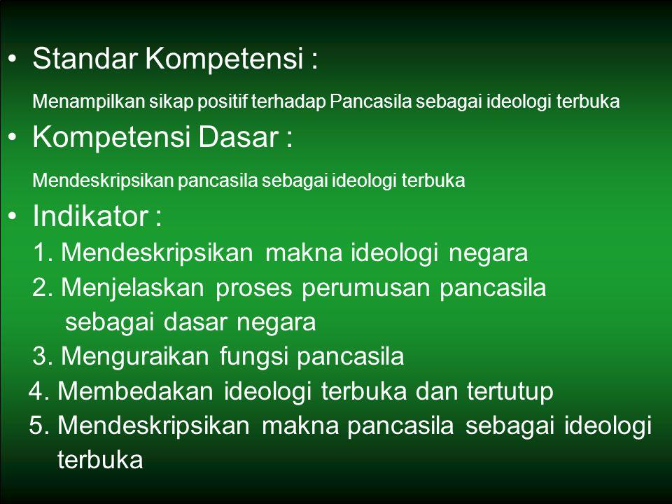 Standar Kompetensi : Menampilkan sikap positif terhadap Pancasila sebagai ideologi terbuka Kompetensi Dasar : Mendeskripsikan pancasila sebagai ideologi terbuka Indikator : 1.