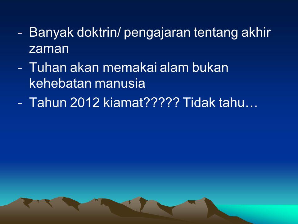 -Banyak doktrin/ pengajaran tentang akhir zaman -Tuhan akan memakai alam bukan kehebatan manusia -Tahun 2012 kiamat????? Tidak tahu…