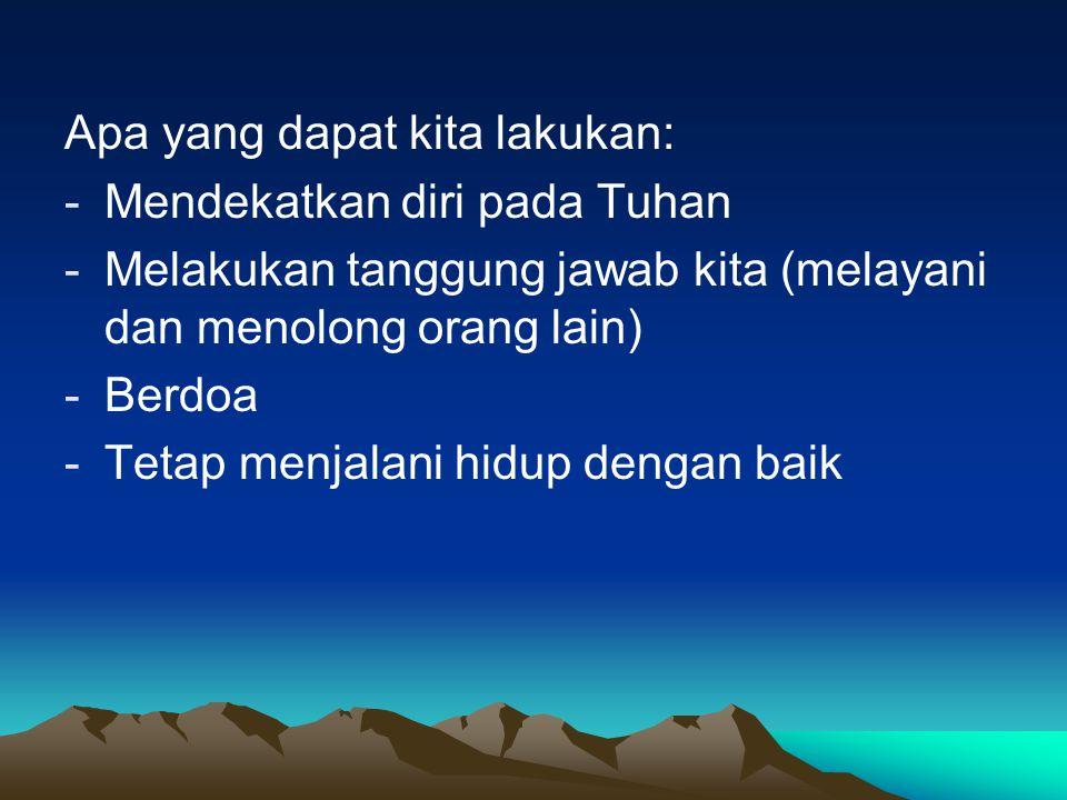 Apa yang dapat kita lakukan: -Mendekatkan diri pada Tuhan -Melakukan tanggung jawab kita (melayani dan menolong orang lain) -Berdoa -Tetap menjalani h