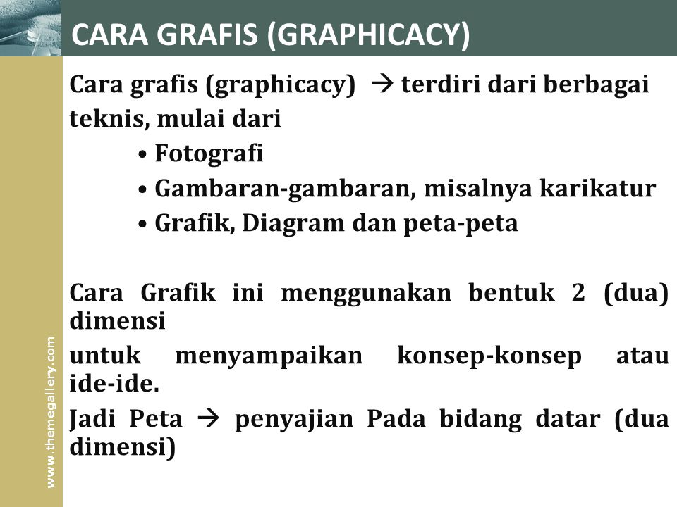 www.themegallery.com CARA GRAFIS (GRAPHICACY) Cara grafis (graphicacy)  terdiri dari berbagai teknis, mulai dari Fotografi Gambaran ‑ gambaran, misalnya karikatur Grafik, Diagram dan peta ‑ peta Cara Grafik ini menggunakan bentuk 2 (dua) dimensi untuk menyampaikan konsep ‑ konsep atau ide ‑ ide.