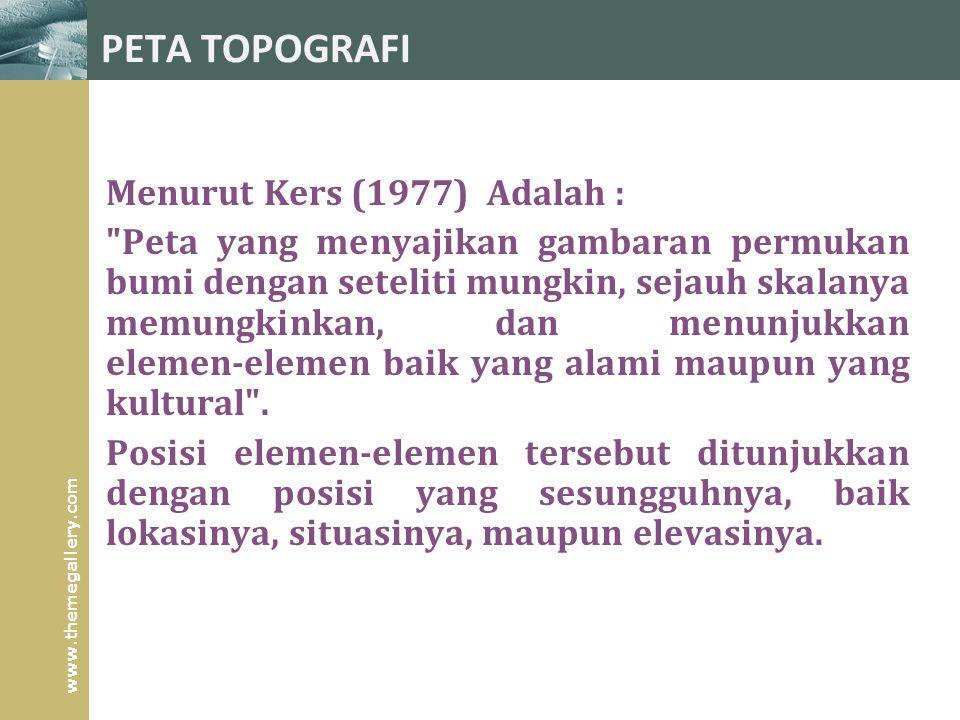 www.themegallery.com PETA TOPOGRAFI Menurut Kers (1977) Adalah : Peta yang menyajikan gambaran permukan bumi dengan seteliti mungkin, sejauh skalanya memungkinkan, dan menunjukkan elemen ‑ elemen baik yang alami maupun yang kultural .
