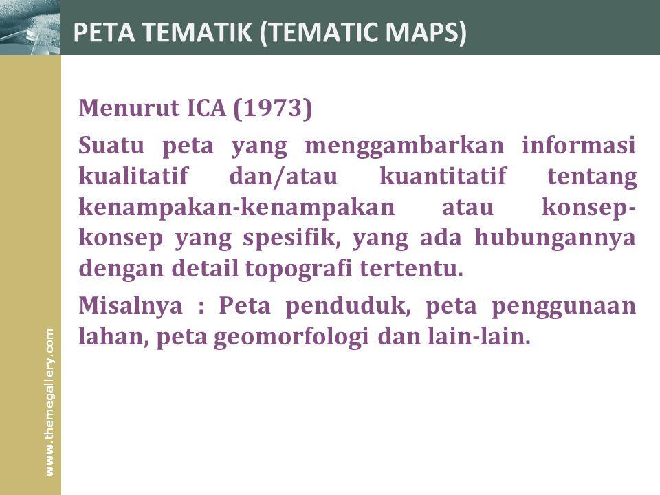 www.themegallery.com PETA TEMATIK (TEMATIC MAPS) Menurut ICA (1973) Suatu peta yang menggambarkan informasi kualitatif dan/atau kuantitatif tentang kenampakan-kenampakan atau konsep- konsep yang spesifik, yang ada hubungannya dengan detail topografi tertentu.