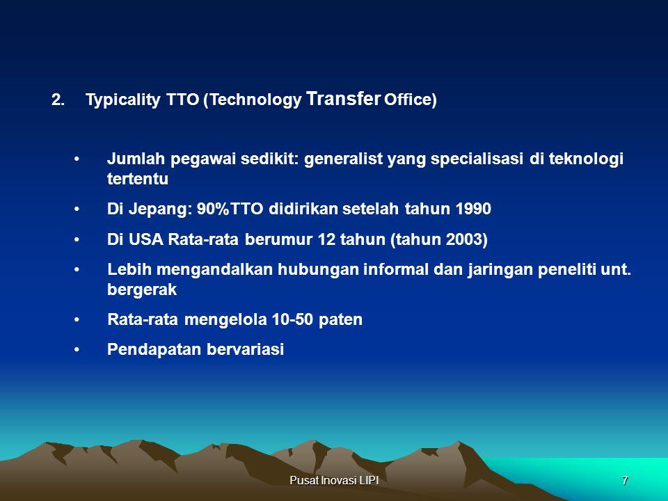 Pusat Inovasi LIPI7 2.Typicality TTO (Technology Transfer Office) Jumlah pegawai sedikit: generalist yang specialisasi di teknologi tertentu Di Jepang