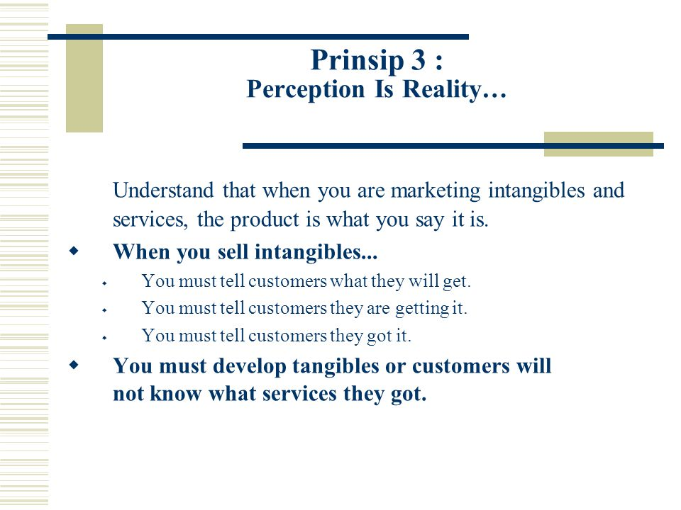 Prinsip 3 : Perception Is Reality… Understand that when you are marketing intangibles and services, the product is what you say it is.