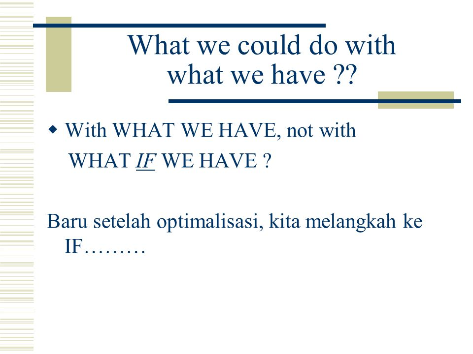 What we could do with what we have ?. With WHAT WE HAVE, not with WHAT IF WE HAVE .