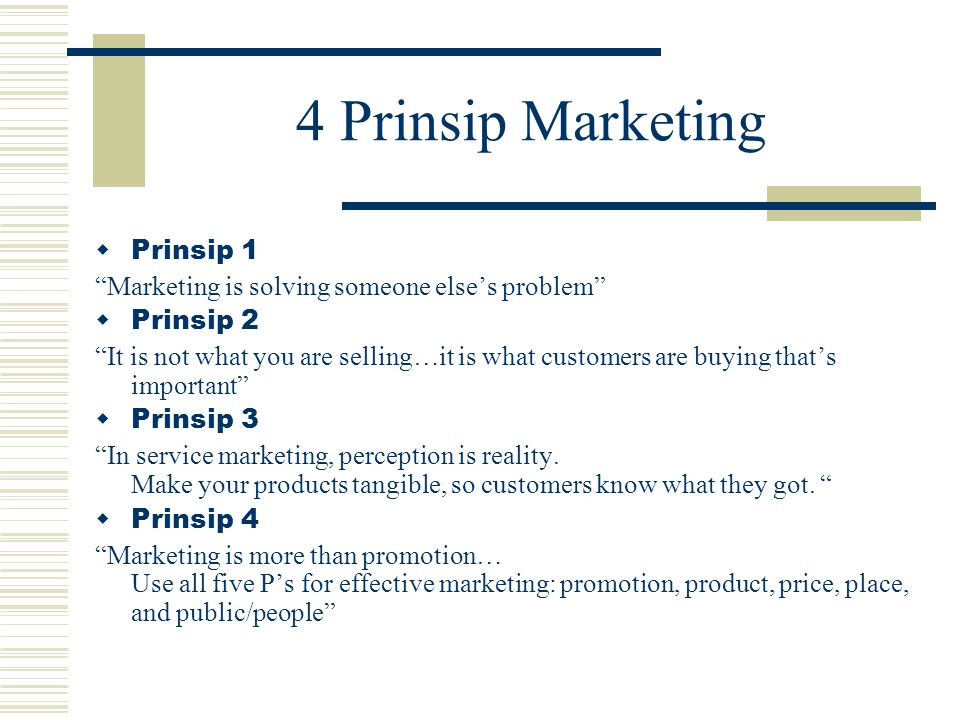 4 Prinsip Marketing  Prinsip 1 Marketing is solving someone else's problem  Prinsip 2 It is not what you are selling…it is what customers are buying that's important  Prinsip 3 In service marketing, perception is reality.