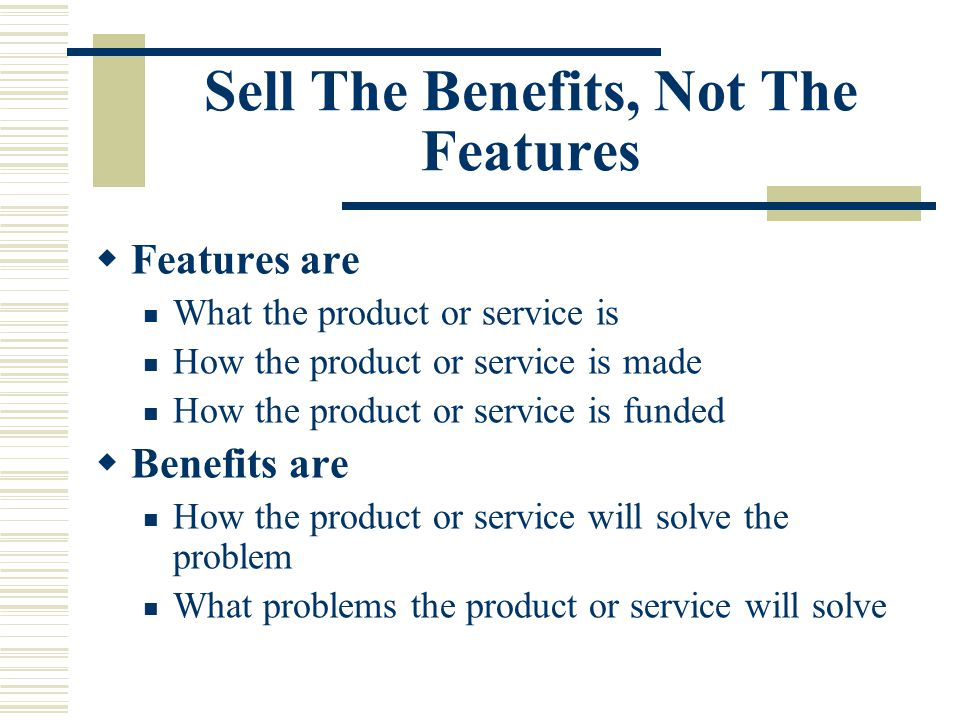 Sell The Benefits, Not The Features  Features are What the product or service is How the product or service is made How the product or service is funded  Benefits are How the product or service will solve the problem What problems the product or service will solve