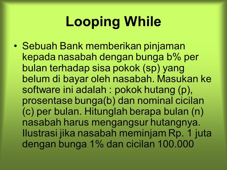 Looping While Sebuah Bank memberikan pinjaman kepada nasabah dengan bunga b% per bulan terhadap sisa pokok (sp) yang belum di bayar oleh nasabah. Masu