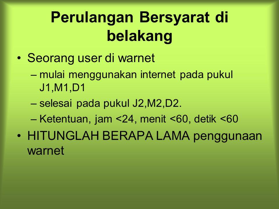 Perulangan Bersyarat di belakang Seorang user di warnet –mulai menggunakan internet pada pukul J1,M1,D1 –selesai pada pukul J2,M2,D2. –Ketentuan, jam