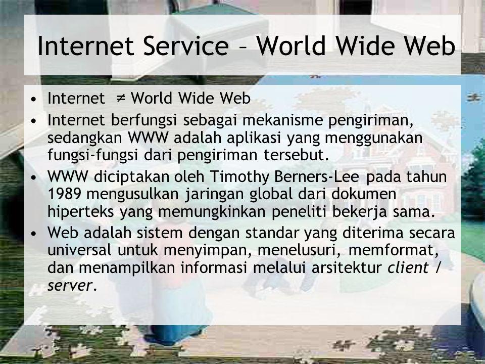 Internet Service – World Wide Web Internet ≠ World Wide Web Internet berfungsi sebagai mekanisme pengiriman, sedangkan WWW adalah aplikasi yang menggu