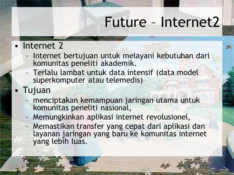 Future – Internet2 Internet 2 –Internet bertujuan untuk melayani kebutuhan dari komunitas peneliti akademik. –Terlalu lambat untuk data intensif (data