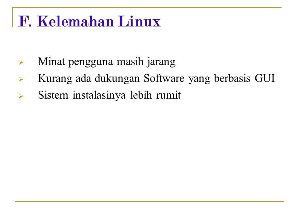 F. Kelemahan Linux  Minat pengguna masih jarang  Kurang ada dukungan Software yang berbasis GUI  Sistem instalasinya lebih rumit