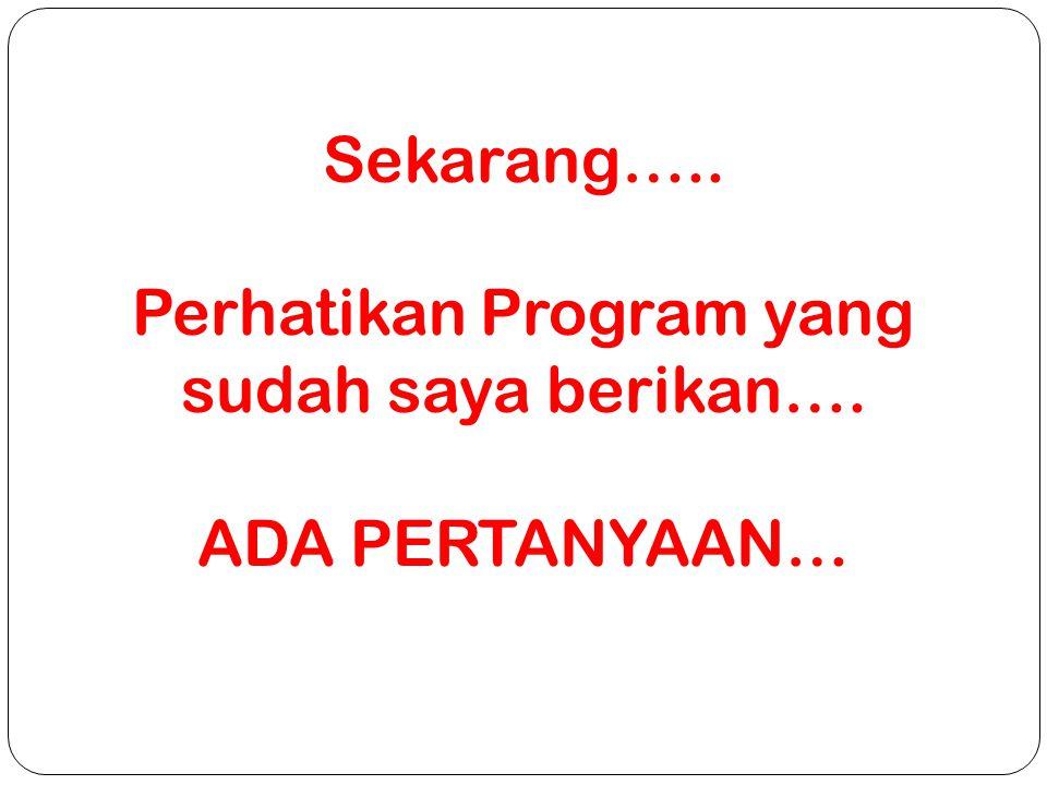 Sekarang….. Perhatikan Program yang sudah saya berikan…. ADA PERTANYAAN…