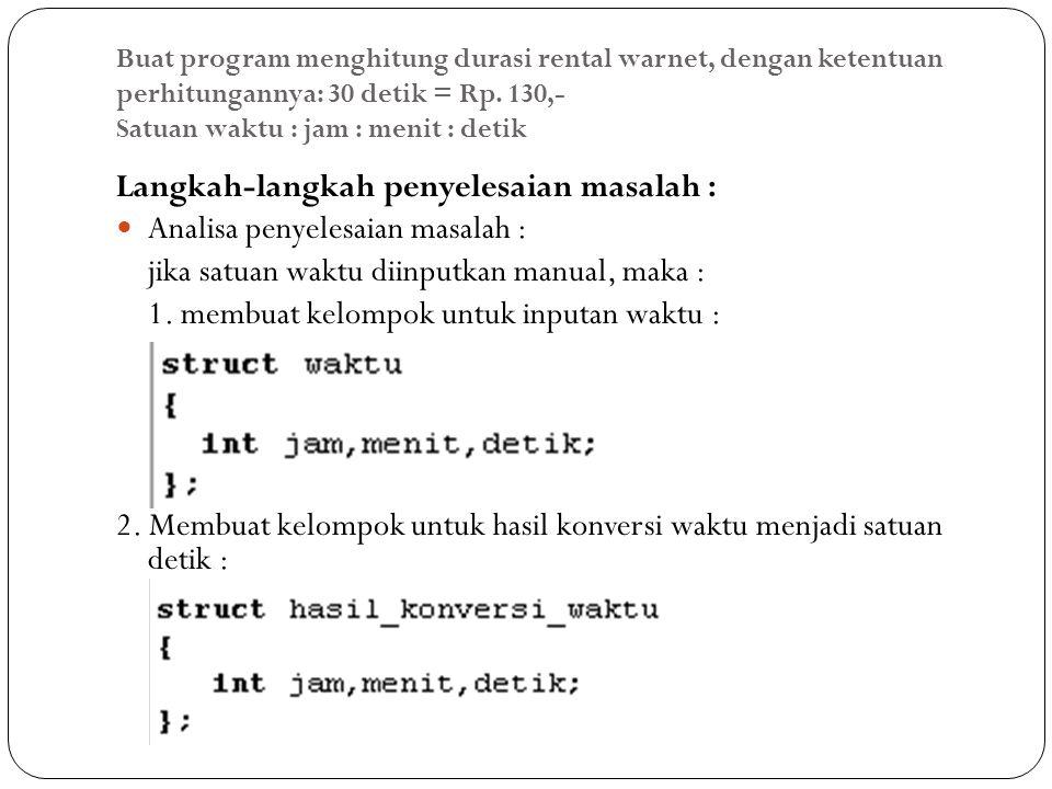 Buat program menghitung durasi rental warnet, dengan ketentuan perhitungannya: 30 detik = Rp. 130,- Satuan waktu : jam : menit : detik Langkah-langkah