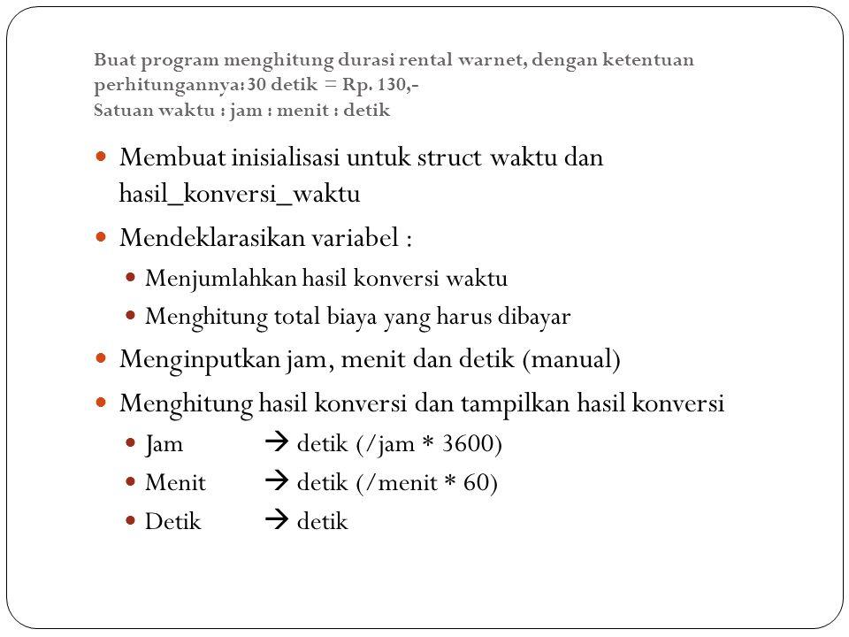 Buat program menghitung durasi rental warnet, dengan ketentuan perhitungannya: 30 detik = Rp. 130,- Satuan waktu : jam : menit : detik Membuat inisial