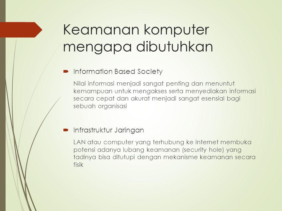 Keamanan komputer mengapa dibutuhkan  Information Based Society Nilai informasi menjadi sangat penting dan menuntut kemampuan untuk mengakses serta m