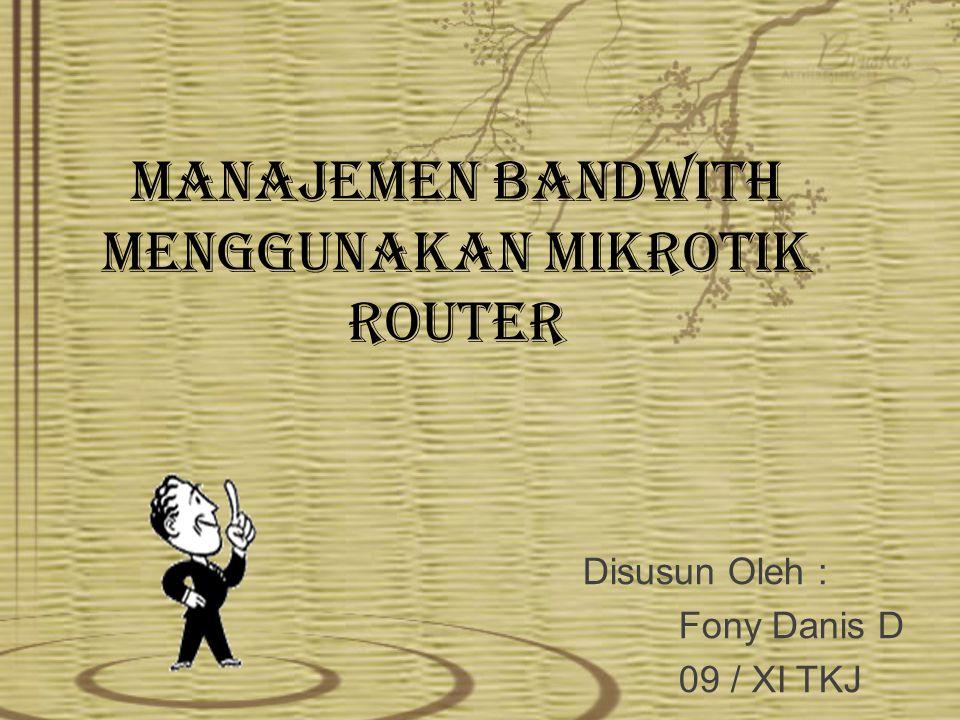 MANAJEMEN BANDWITH MENGGUNAKAN MIKROTIK ROUTER Disusun Oleh : Fony Danis D 09 / XI TKJ